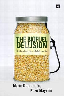 The Biofuel Delusion: The Fallacy of Large-Scale Agro-Biofuel Production