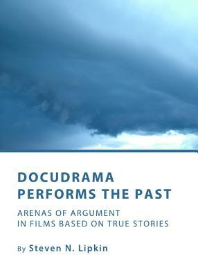 Docudrama Performs the Past: Arenas of Argument in Films Based on True Stories