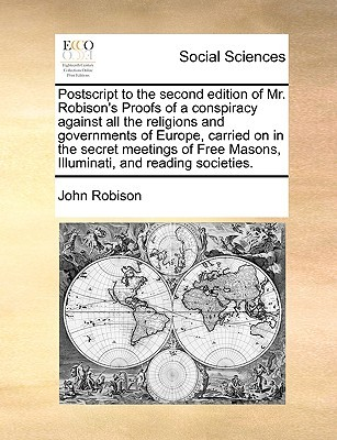 PostScript to the Second Edition of Mr. Robison's Proofs of a Conspiracy Against All the Religions and Governments of Europe, Carried on in the Secret Meetings of Free Masons, Illuminati, and Reading Societies.