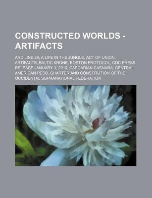 Constructed Worlds - Artifacts: Ard Line 29, a Life in the Jungle, Act of Union, Artifacts, Baltic Krone, Boston Protocol, CDC Press Release January 3, 2010, Cascadian Casnara, Central American Peso, Charter and Constitution of the Occidental Supranati...