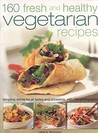 160 Fresh and Healthy Vegetarian Recipes: Tempting Dishes for All Tastes and Occasions, with 190 Photographs