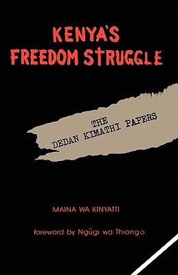 Kenya's Freedom Struggle: The Dedan Kimathi Papers