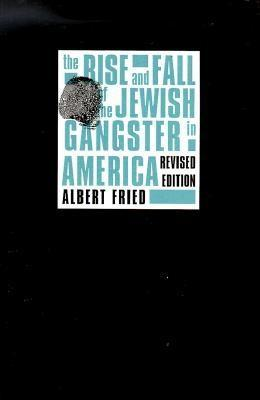 The Rise and Fall of the Jewish Gangster in America by Albert Fried