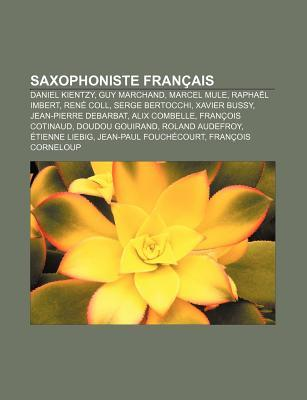 Saxophoniste Francais: Daniel Kientzy, Guy Marchand, Marcel Mule, Raphael Imbert, Rene Coll, Serge Bertocchi, Xavier Bussy
