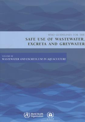 Who Guidelines For The Safe Use Of Wastewater, Excreta And Greywater: Volume 3: Wastewater And Excreta Use In Aquaculture