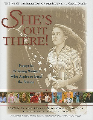 She's Out There: Essays by 35 Young Women Who Aspire to Lead the Nation--The Next Generation of Presidential Candidates