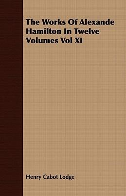 The Works of Alexande Hamilton in Twelve Volumes Vol XI