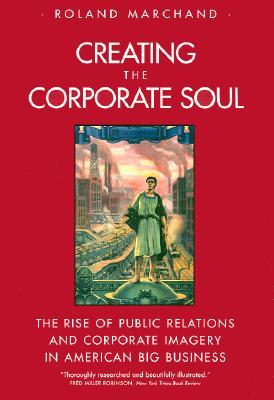 creating-the-corporate-soul-the-rise-of-public-relations-and-corporate-imagery-in-american-big-business
