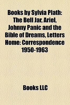 Books by Sylvia Plath: The Bell Jar, Ariel, Johnny Panic and the Bible of Dreams, Letters Home: Correspondence 1950-1963