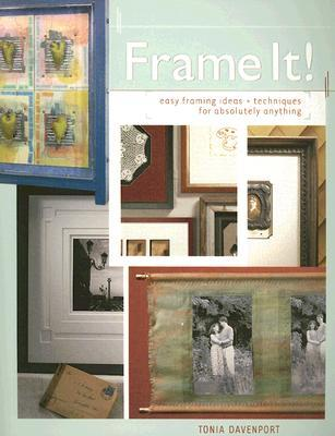 Frame It!: Easy Framing Ideas & Techniques for Absolutely Anything ...