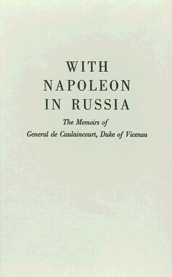 With Napoleon in Russia: The Memoirs of General de Caulaincourt, Duke of Vicenza