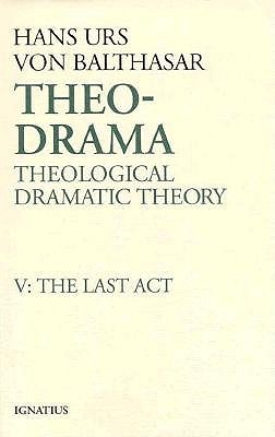 Theo-Drama: Theological Dramatic Theory : The Last Act (Theo-Drama, #5)