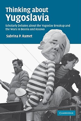 Thinking about Yugoslavia: Scholarly Debates about the Yugoslav Breakup and the Wars in Bosnia and Kosovo: Scholarly Debates About the Yugoslav Breakup and the Wars in Bosnia and Kosovo