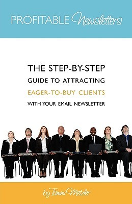 Profitable Newsletters: The Step-By-Step Guide to Attracting Eager-To-Buy Clients with Your Email Newsletter