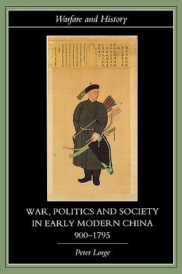 War, Politics and Society in Early Modern China, 900 1795 by Peter A. Lorge