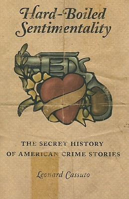 Hard-boiled sentimentality: the secret history of american crime stories par Leonard Cassuto