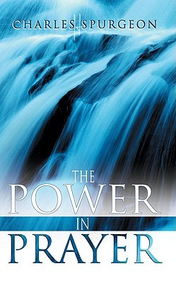 The Power in Prayer by Charles Haddon Spurgeon