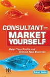 Consultant Market Yourself: Raise Your Profile and Attract New Business