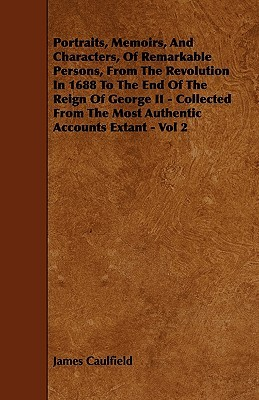 Portraits, Memoirs, and Characters, of Remarkable Persons, from the Revolution in 1688 to the End of the Reign of George II - Collected from the Most Authentic Accounts Extant - Vol 2