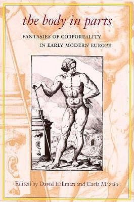 The Body in Parts: Fantasies of Corporeality in Early Modern Europe