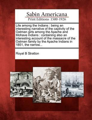 Life Among the Indians: Being an Interesting Narrative of the Captivity of the Oatman Girls Among the Apache and Mohave Indians: Containing Also an Interesting Account of the Massacre of the Oatman Family by the Apache Indians in 1851, the Narrow...
