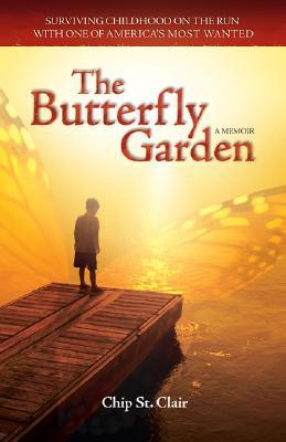 Ebook The Butterfly Garden: Surviving Childhood on the Run with One of America's Most Wanted by Chip St. Clair read!