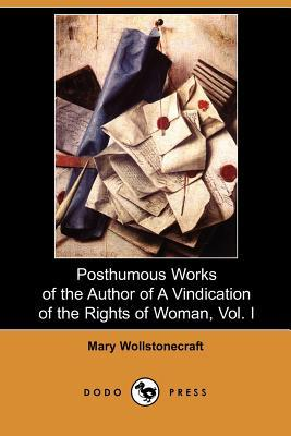 Posthumous Works of the Author of a Vindication of the Rights of Woman, Vol. I