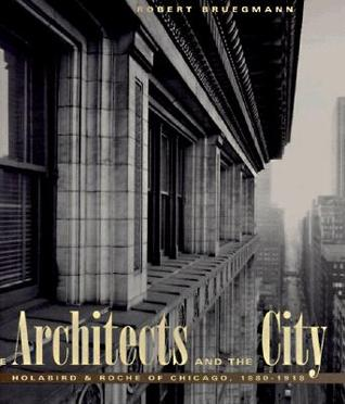 The Architects and the City: HolabirdRoche of Chicago, 1880-1918