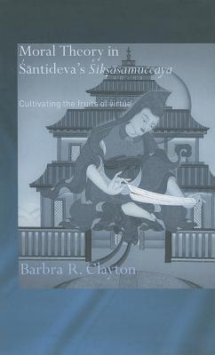 Moral Theory in Santideva's Siksasamuccaya by Barbra R. Clayton