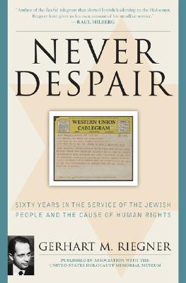 Never Despair: Sixty Years in the Service of the Jewish People and of Human Rights