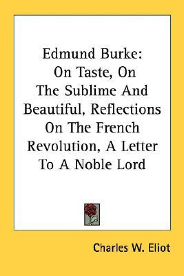Edmund Burke: On Taste, On The Sublime And Beautiful, Reflections On The French Revolution, A Letter To A Noble Lord