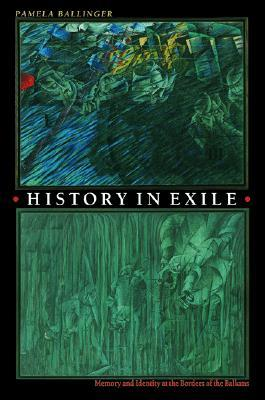History in Exile: Memory and Identity at the Borders of the Balkans