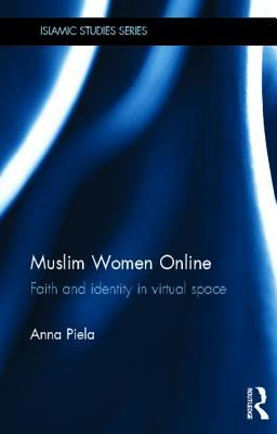 Muslim Women Online: Faith and Identity in Virtual Space