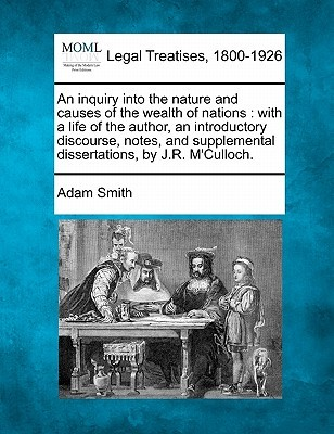 An  Inquiry into the Nature & Causes of the Wealth of Nations with a Life of the Author, an Introductory Discourse, Notes & Supplemental Dissertation