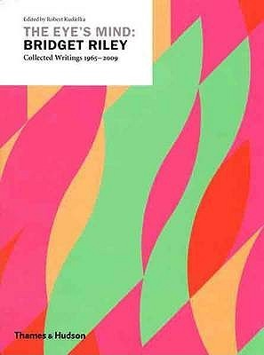 The Eye's Mind: Bridget Riley: Collected Writings 1965 2009