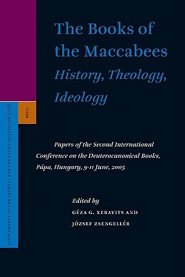 The Books of the Maccabees: History, Theology, Ideology: Papers of the Second International Conference on the Deuterocanonical Books, Papa, Hungary, 9-11 June, 2005
