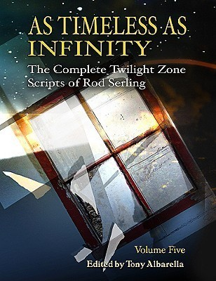 As Timeless As Infinity: The Complete Twilight Zone Scripts of Rod Serling, Volume 5