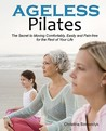 Ageless Pilates: The Secret To Moving Comfortably, Easily And Pain Free For The Rest Of Your Life
