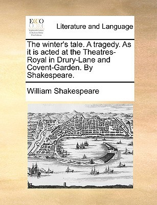 The Winter's Tale. a Tragedy. as It Is Acted at the Theatres-Royal in Drury-Lane and Covent-Garden. by Shakespeare.
