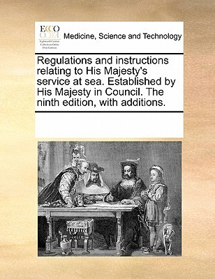 Regulations and Instructions Relating to His Majesty's Service at Sea. Established by His Majesty in Council. the Ninth Edition, with Additions.