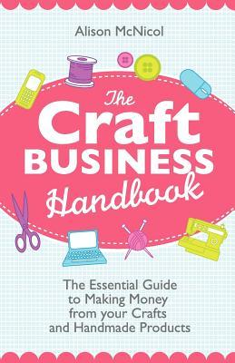 Ebook The Craft Business Handbook: The Essential Guide to Making Money from Your Crafts and Handmade Products by Alison McNicol TXT!