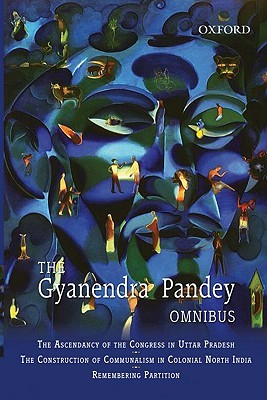 The Gyanendra Pandey Omnibus: Comprising the Ascendancy of Congress in Uttar Pradesh; The Construction of Communalism in Colonial North India; Remembering Partition: Violence, Nationalism, and History in India