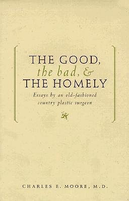 The Good, The Bad, & The Homely: Essays From An Old Fashioned, Country, Plastic Surgeon