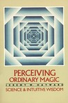 Perceiving Ordinary Magic: Science and Intuitive Wisdom