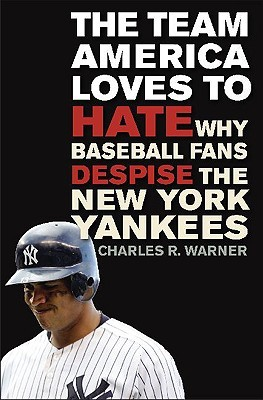 The Team America Loves to Hate: Why Baseball Fans Despise the New York Yankees