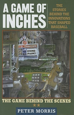 A Game of Inches: The Stories Behind the Innovations That Shaped Baseball Volume 2: The Game Behind The Scenes