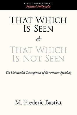 That Which Is Seen and That Which Is Not Seen by Frédéric Bastiat