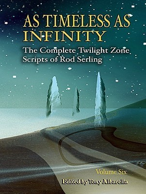 As Timeless as Infinity: The Complete Twilight Zone Scripts of Rod Serling, Volume 6