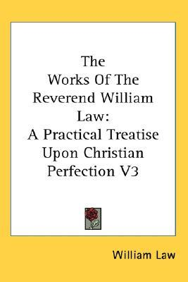 The Works of the Reverend William Law: A Practical Treatise Upon Christian Perfection V3