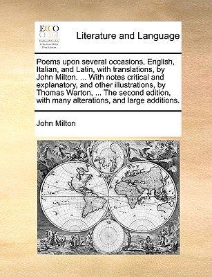 Poems Upon Several Occasions, English, Italian, and Latin, with Translations, by John Milton. ... with Notes Critical and Explanatory, and Other Illustrations, by Thomas Warton, ... the Second Edition, with Many Alterations, and Large Additions.